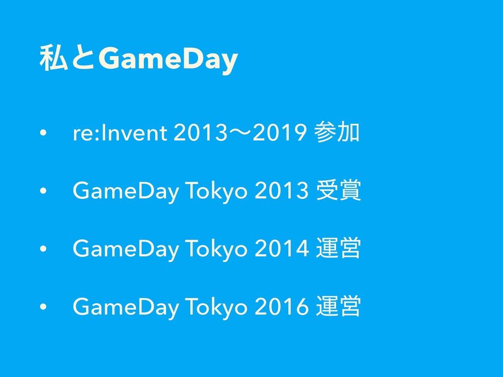 ࢲͱGameDay • re:Invent 2013ʙ2019 Ճ • GameDay To...