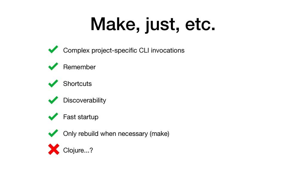 Make, just, etc. • Complex project-specific CLI ...