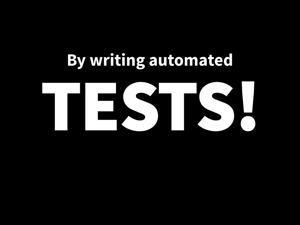 By writing automated TESTS!