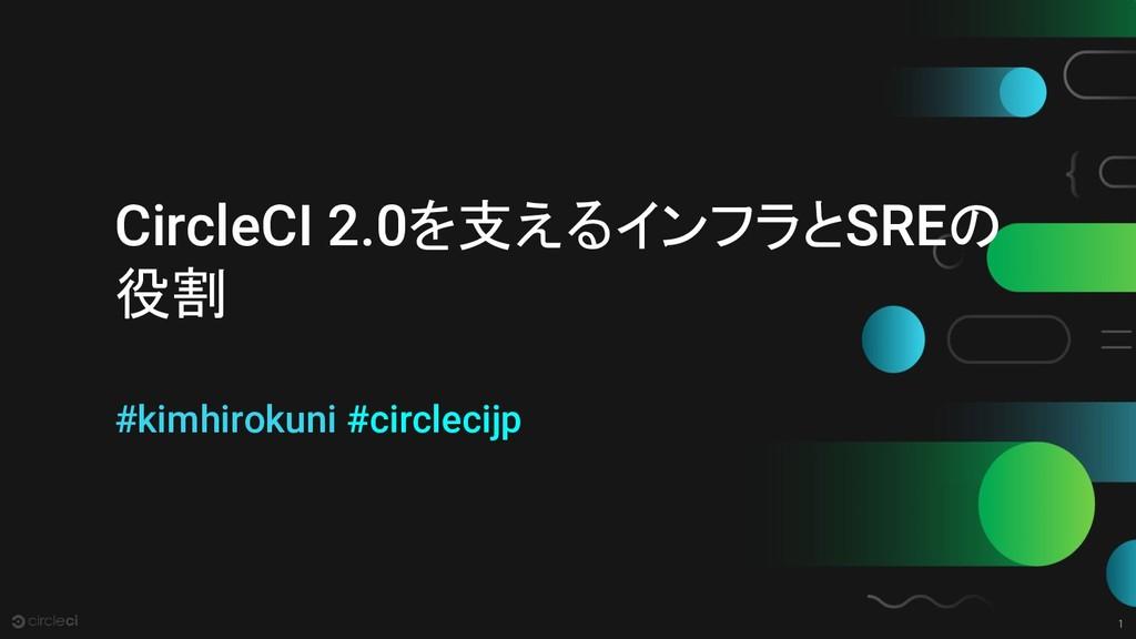 1 CircleCI 2.0を支えるインフラとSREの 役割 #kimhirokuni #ci...