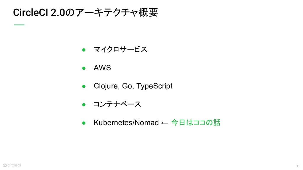 11 CircleCI 2.0のアーキテクチャ概要 ● マイクロサービス ● AWS ● Cl...