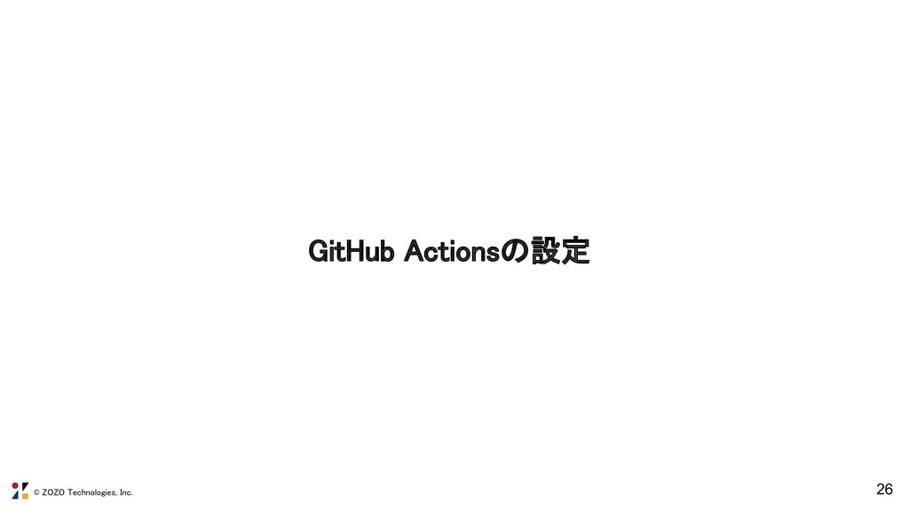© ZOZO Technologies, Inc. GitHub Actionsの設定 26