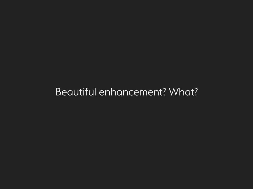 eautiful enhancement? What?