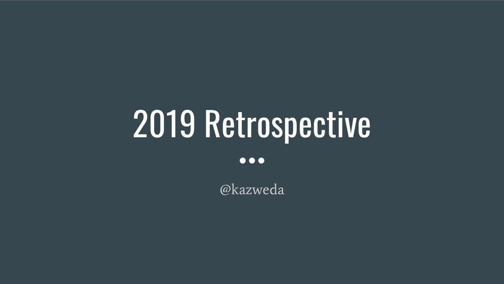 2019 Retrospective @kazweda