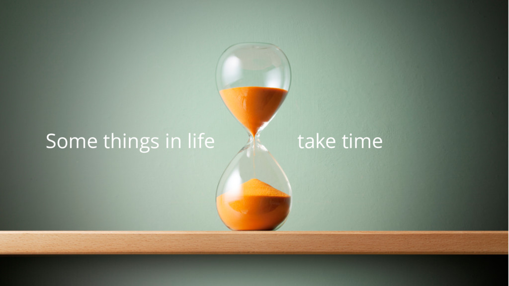 Some things in life take time