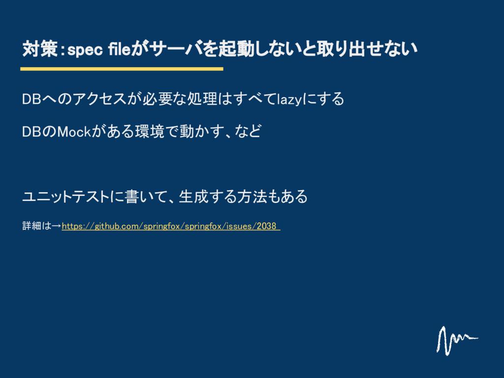 対策:spec fileがサーバを起動しないと取り出せない DBへのアクセスが必要な処理はすべ...