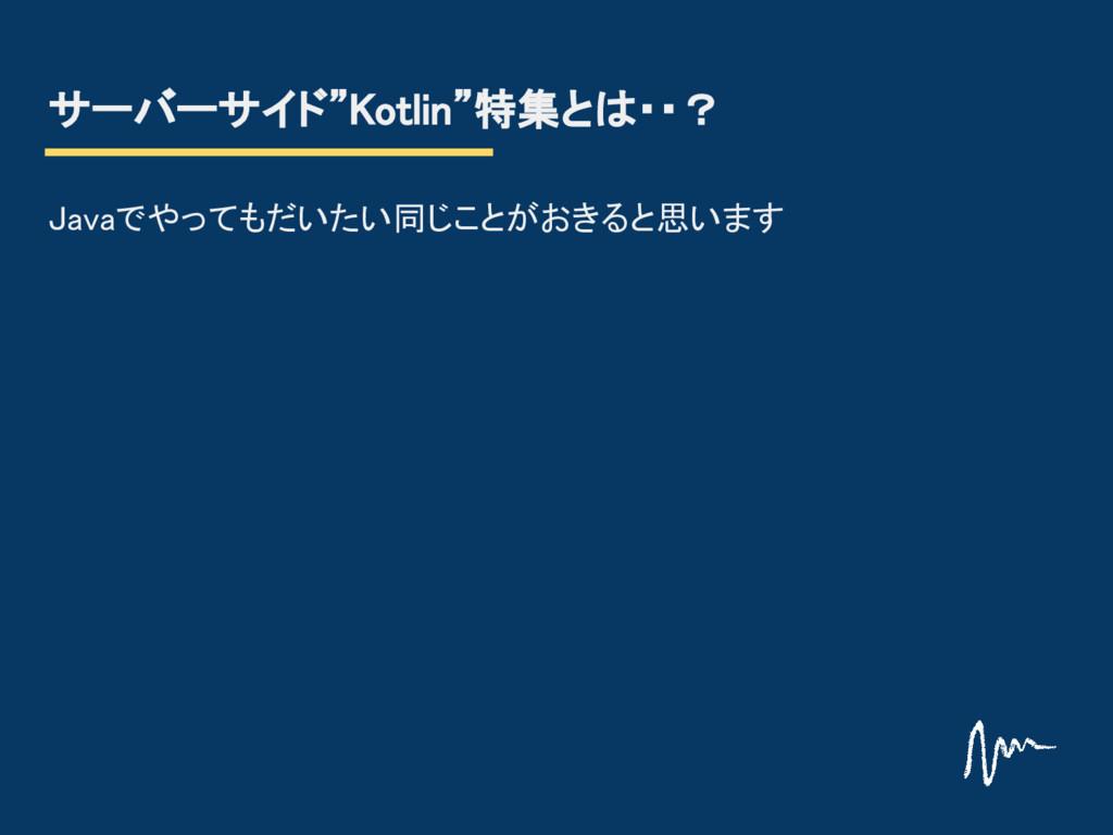 """サーバーサイド""""Kotlin""""特集とは・・? Javaでやってもだいたい同じことがおきると思い..."""