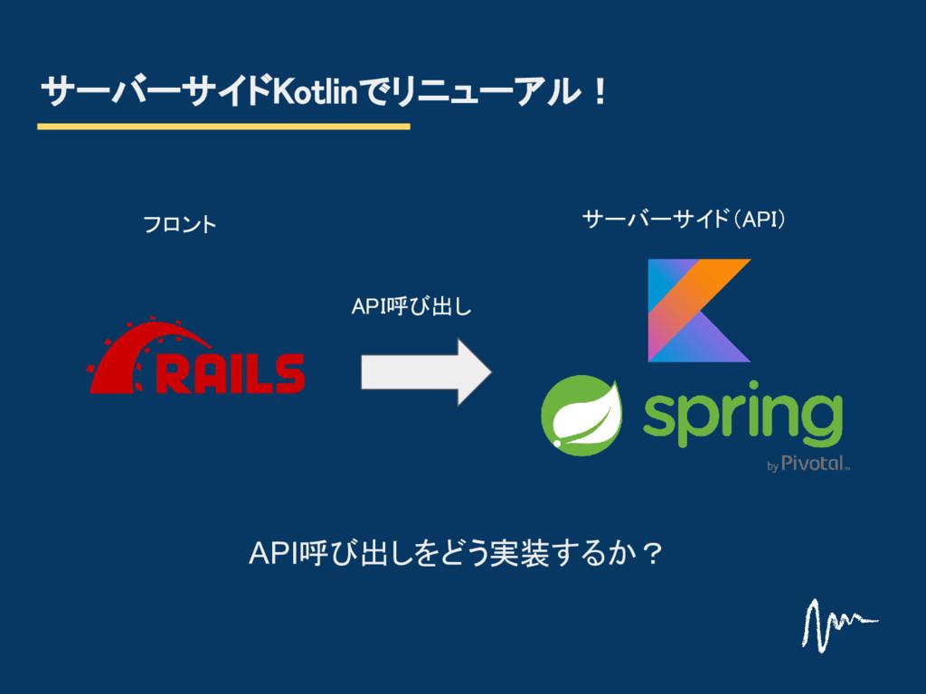 サーバーサイドKotlinでリニューアル! サーバーサイド(API) フロント API呼び出し...