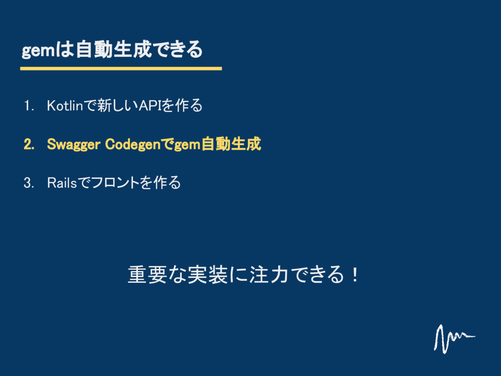gemは自動生成できる 1. Kotlinで新しいAPIを作る 2. Swagger Code...