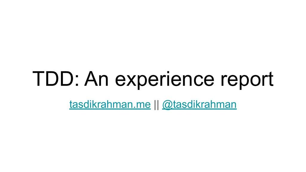 TDD: An experience report tasdikrahman.me    @t...