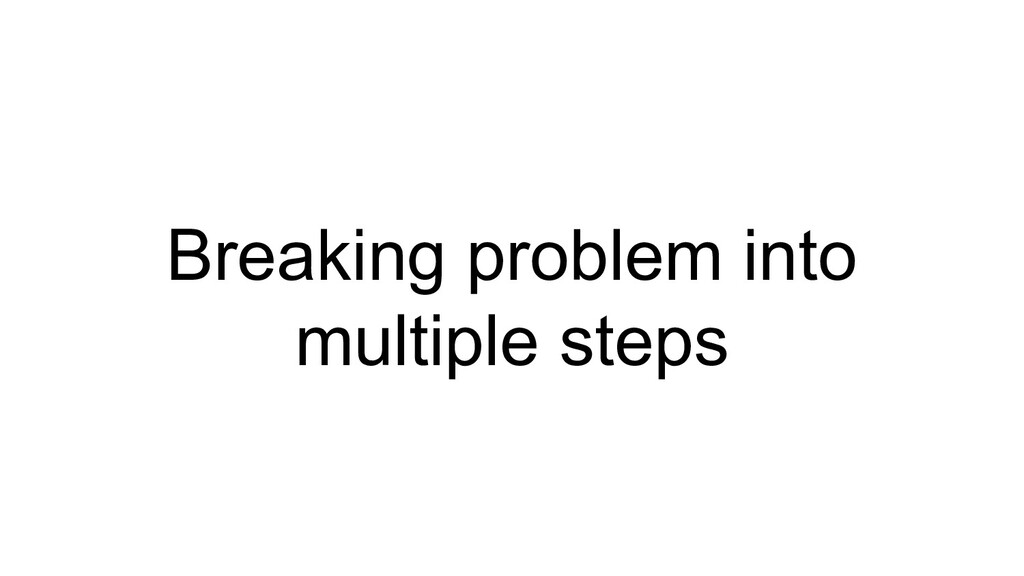 Breaking problem into multiple steps