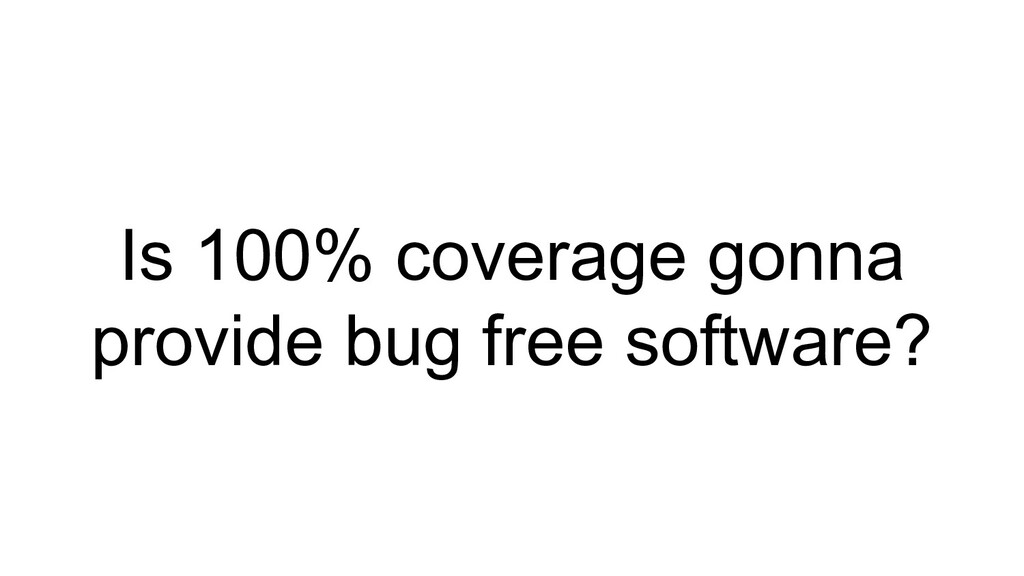 Is 100% coverage gonna provide bug free softwar...