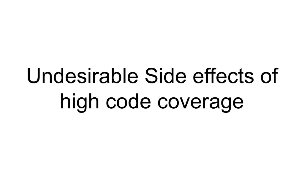 Undesirable Side effects of high code coverage