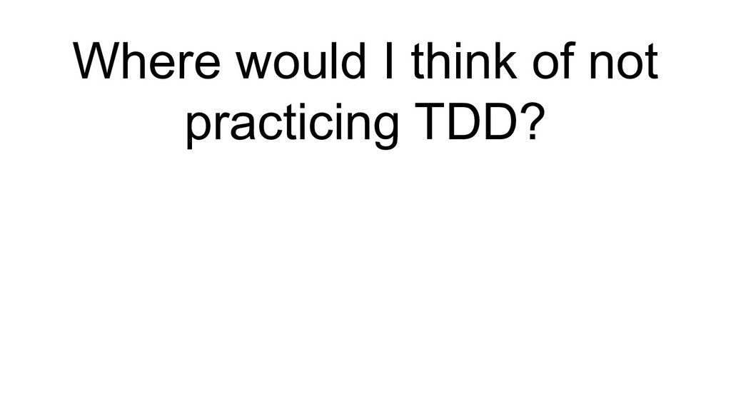 Where would I think of not practicing TDD?