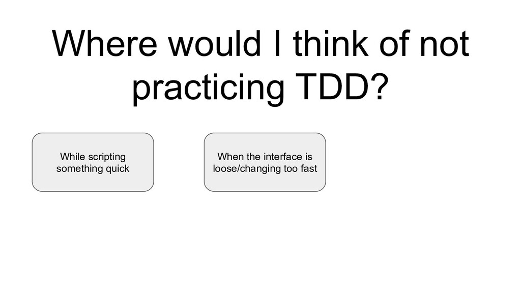 Where would I think of not practicing TDD? Whil...