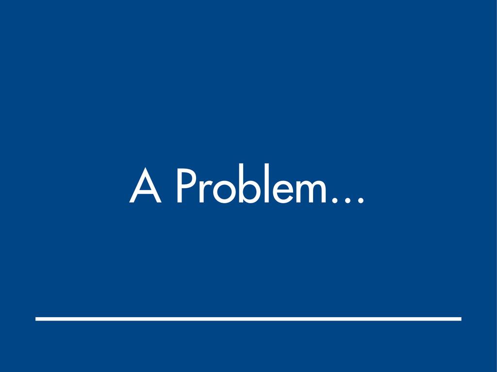A Problem...