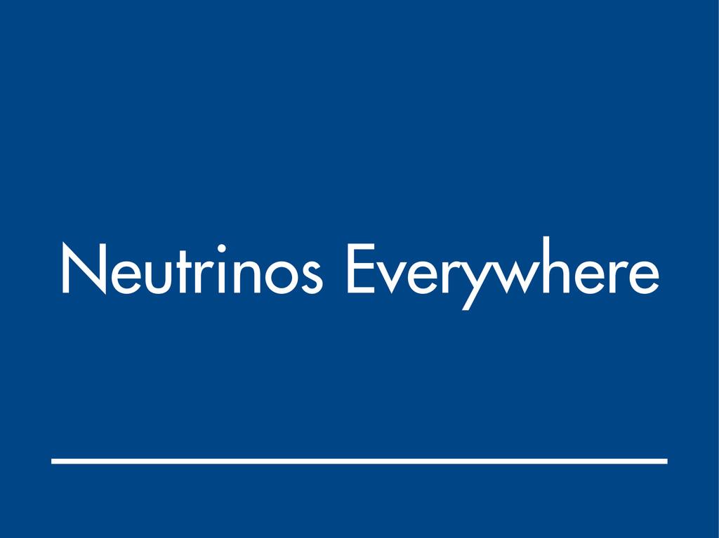 Neutrinos Everywhere