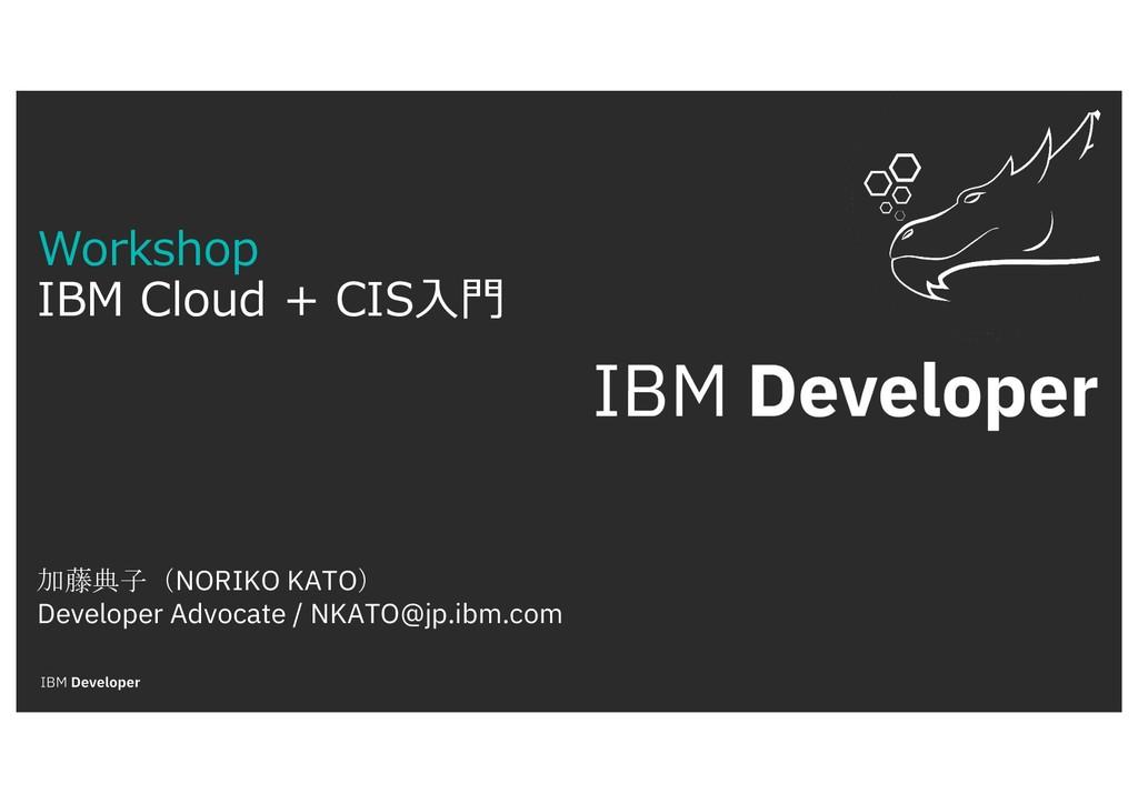 Workshop IBM Cloud + CIS⼊⾨ 加藤典子(NORIKO KATO) De...