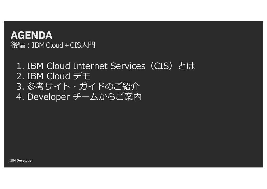 AGENDA 後編:IBM Cloud + CIS⼊⾨ 1. IBM Cloud Intern...