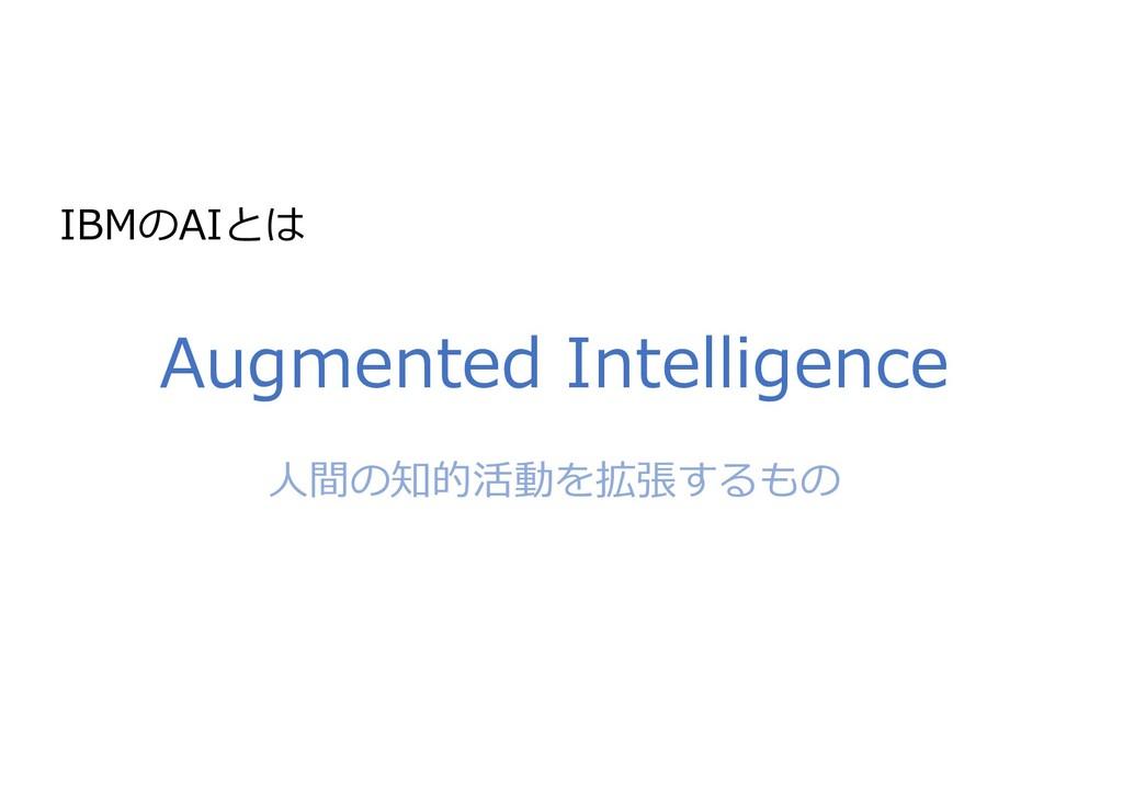 IBMのAIとは Augmented Intelligence ⼈間の知的活動を拡張するもの