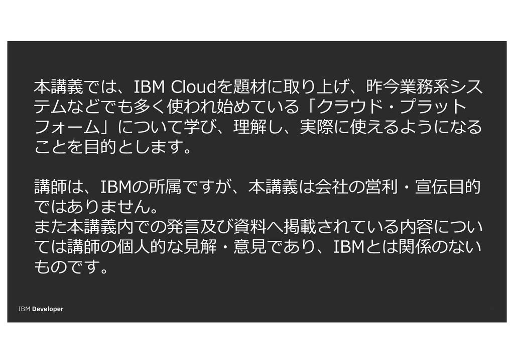 43 本講義では、IBM Cloudを題材に取り上げ、昨今業務系シス テムなどでも多く使われ始...