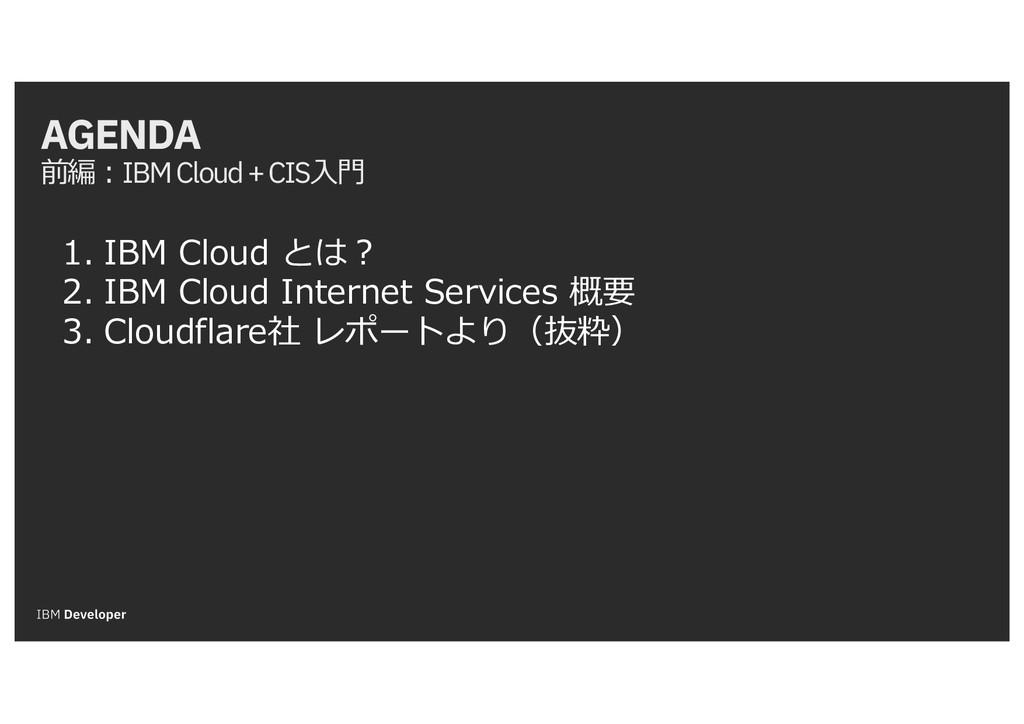 AGENDA 前編:IBM Cloud + CIS⼊⾨ 1. IBM Cloud とは? 2....