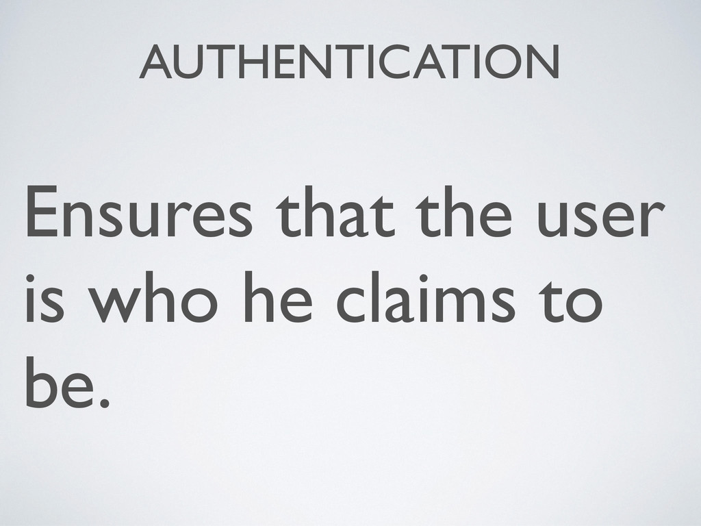 AUTHENTICATION Ensures that the user is who he ...