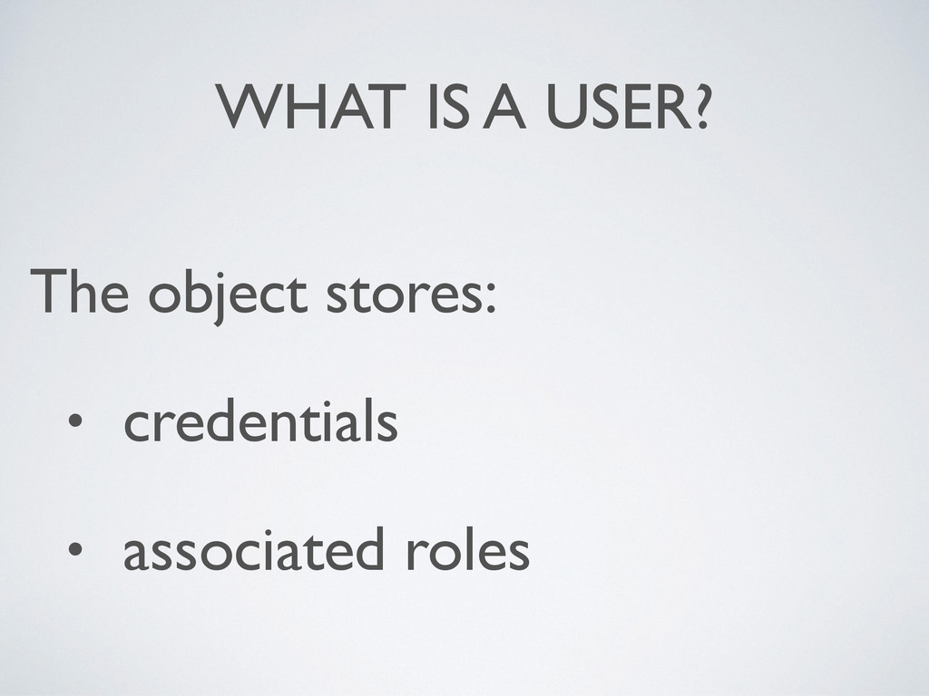 WHAT IS A USER? The object stores: • credential...