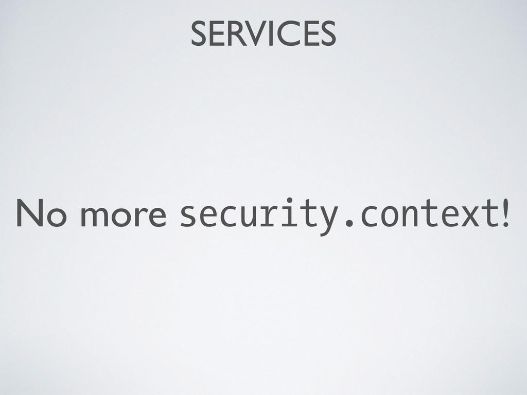 SERVICES No more security.context!
