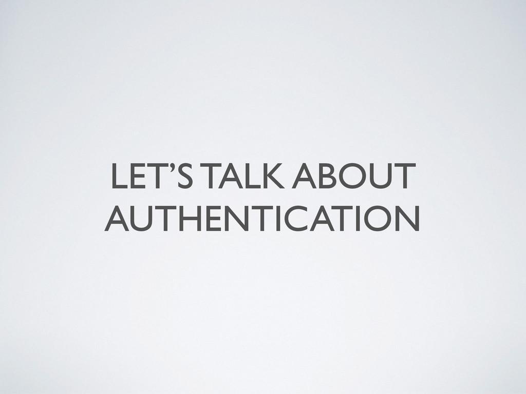 LET'S TALK ABOUT AUTHENTICATION