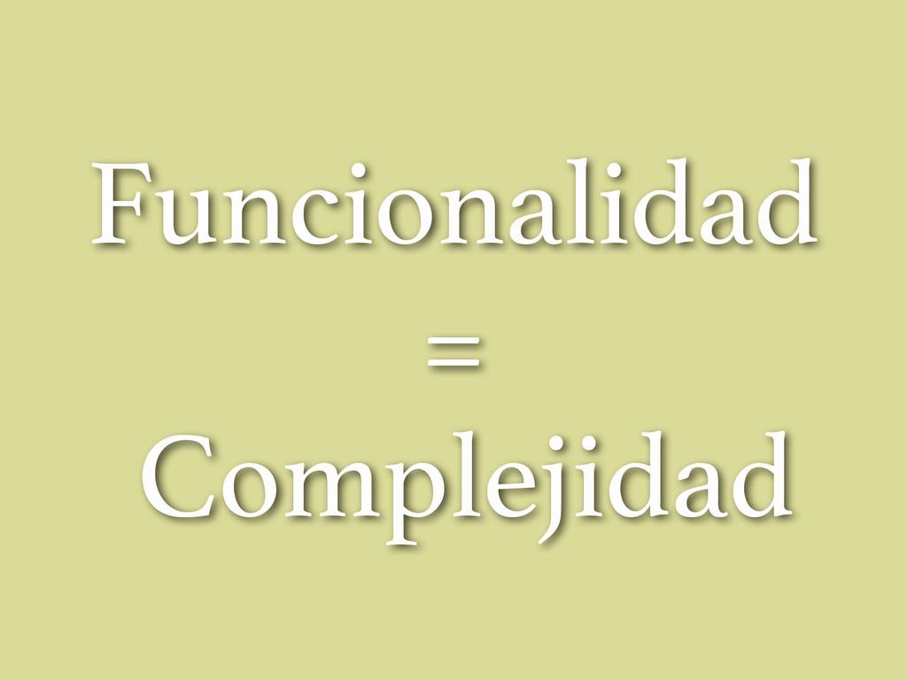 Funcionalidad = Complejidad