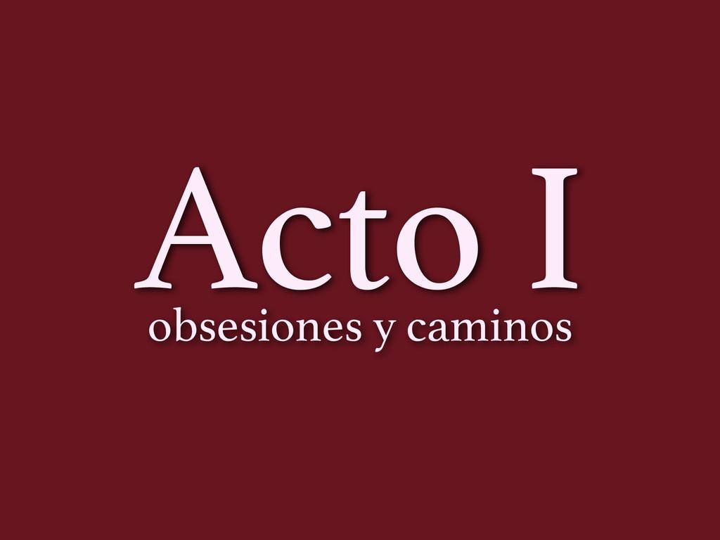 Acto I obsesiones y caminos