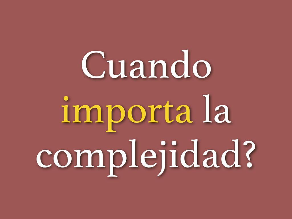 Cuando importa la complejidad?
