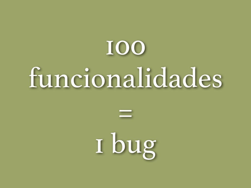 100 funcionalidades = 1 bug