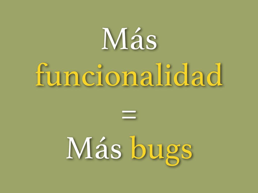 Más funcionalidad = Más bugs