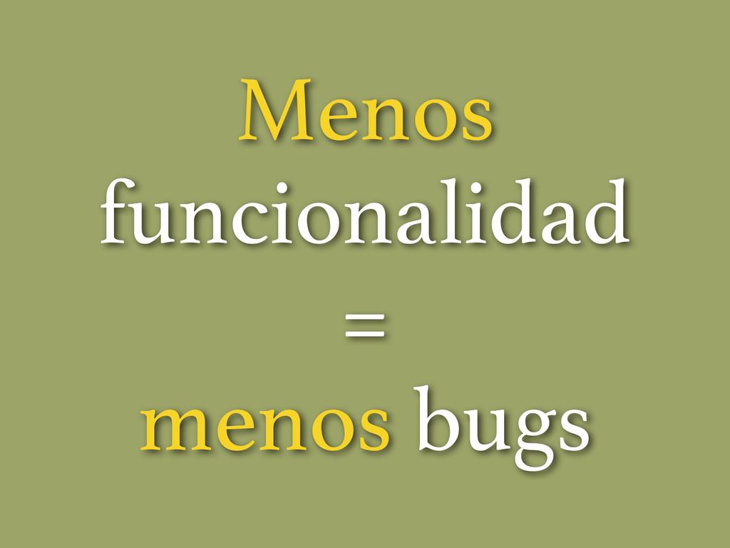 Menos funcionalidad = menos bugs