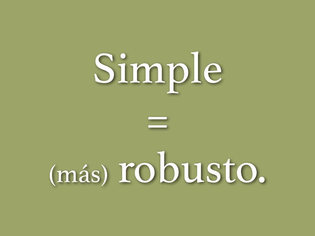 Simple = (más) robusto.