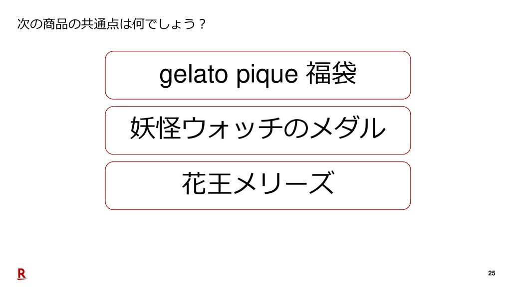 25 次の商品の共通点は何でしょう? gelato pique 福袋 妖怪ウォッチのメダル 花...