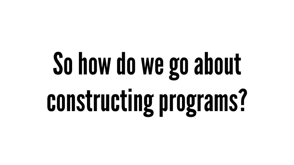 So how do we go about constructing programs?