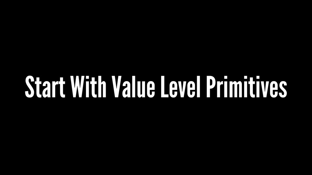 Start With Value Level Primitives