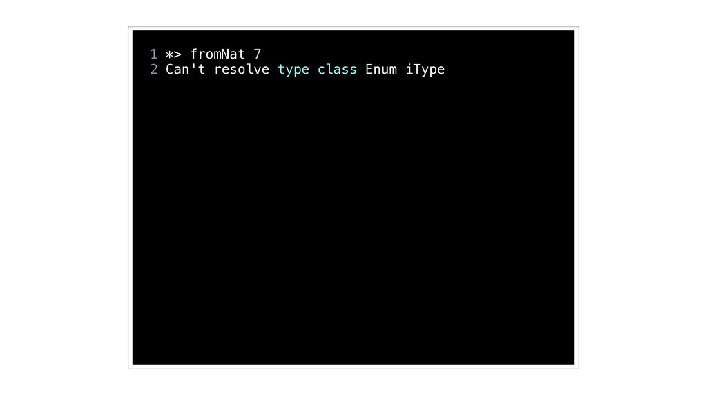 ! 1 *> fromNat 7 2 Can't resolve type class Enu...