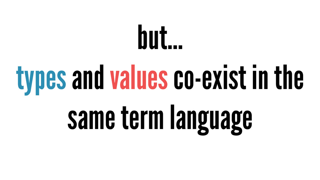 but… types and values co-exist in the same term...