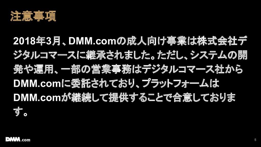5 注意事項 2018年3月、DMM.comの成人向け事業は株式会社デ ジタルコマースに継承さ...