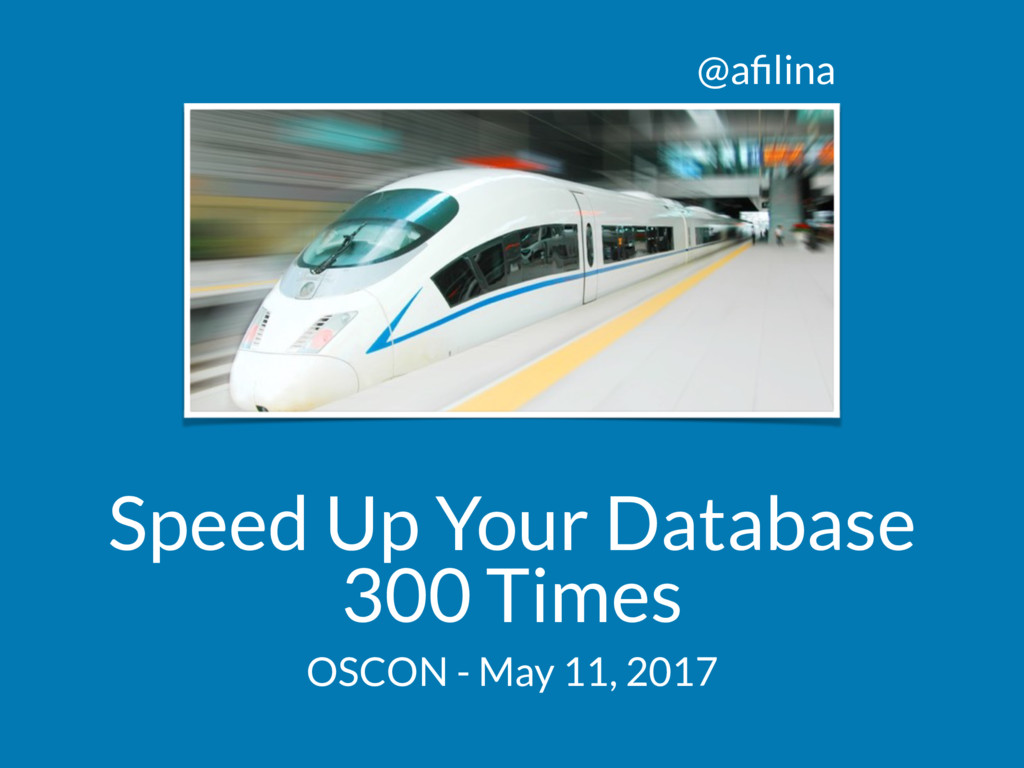 @afilina Speed Up Your Database 300 Times OSCON ...