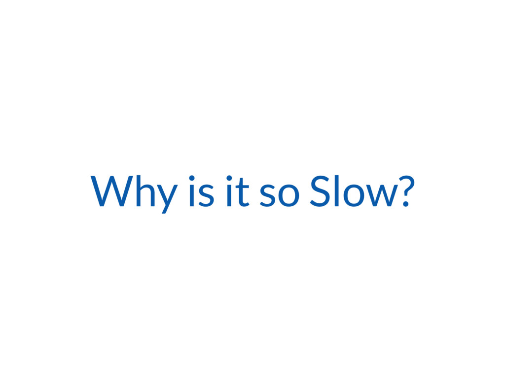 Why is it so Slow?
