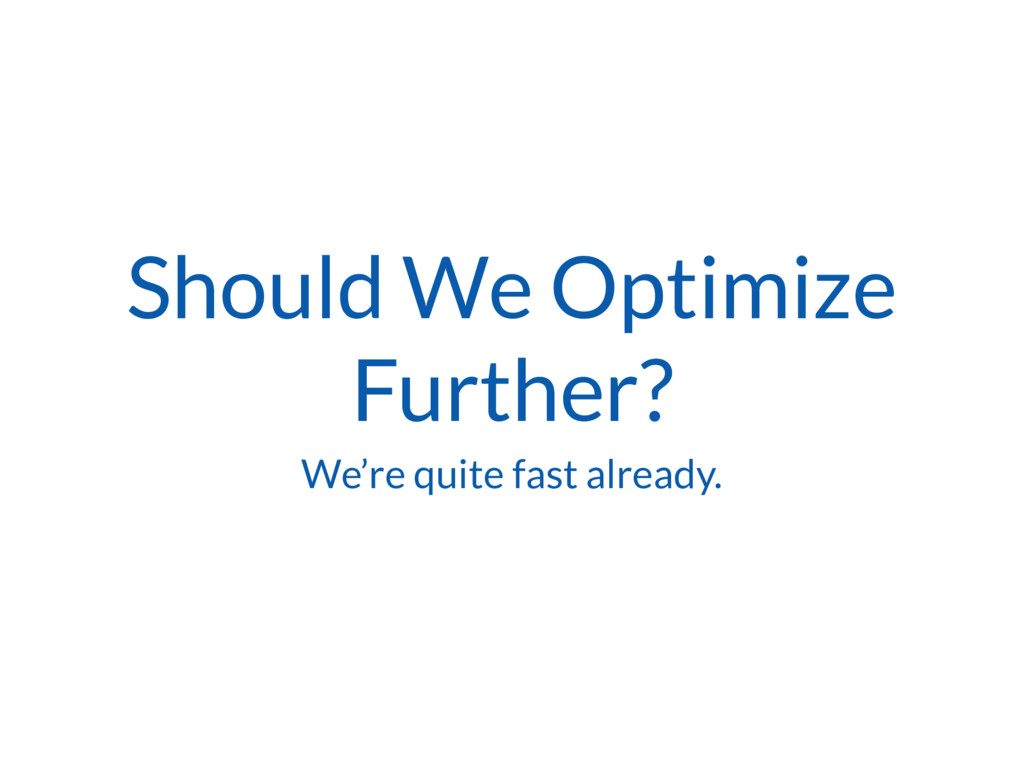 Should We Optimize Further? We're quite fast al...