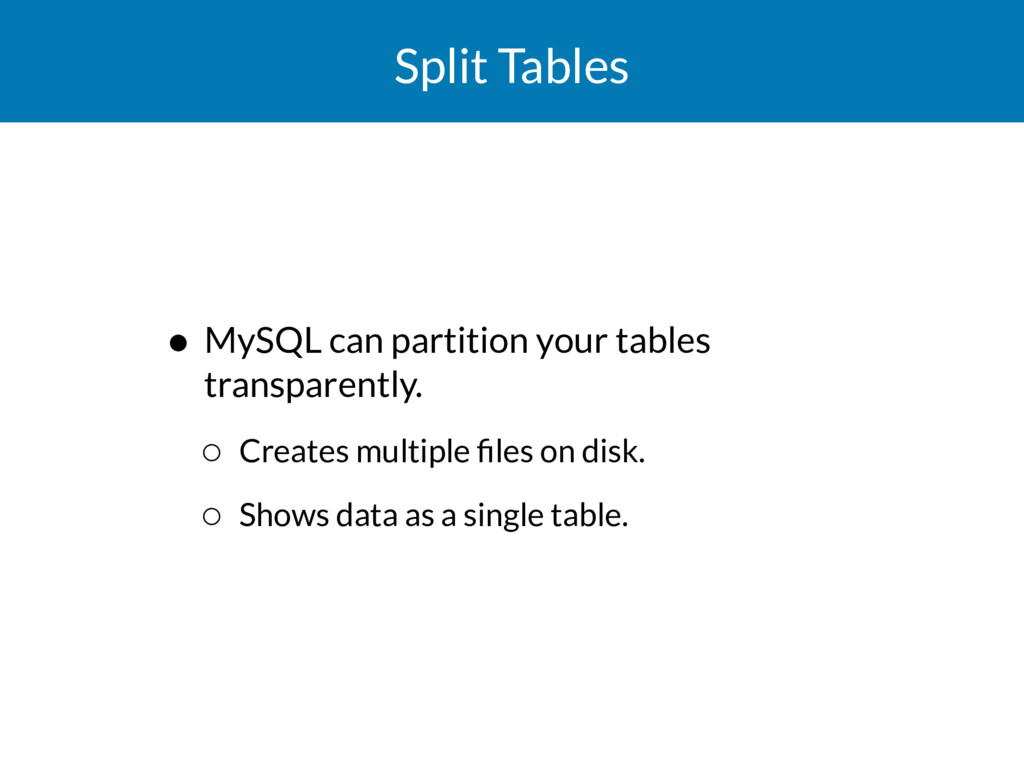 Split Tables • MySQL can partition your tables ...
