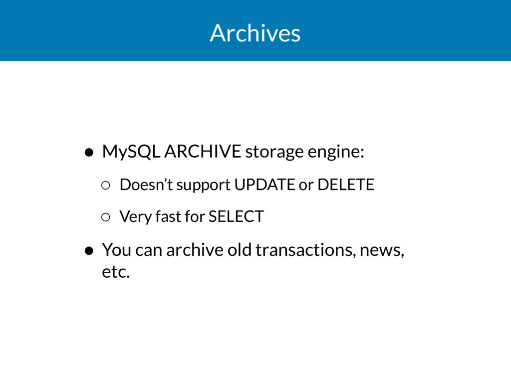 Archives • MySQL ARCHIVE storage engine: ◦ Does...