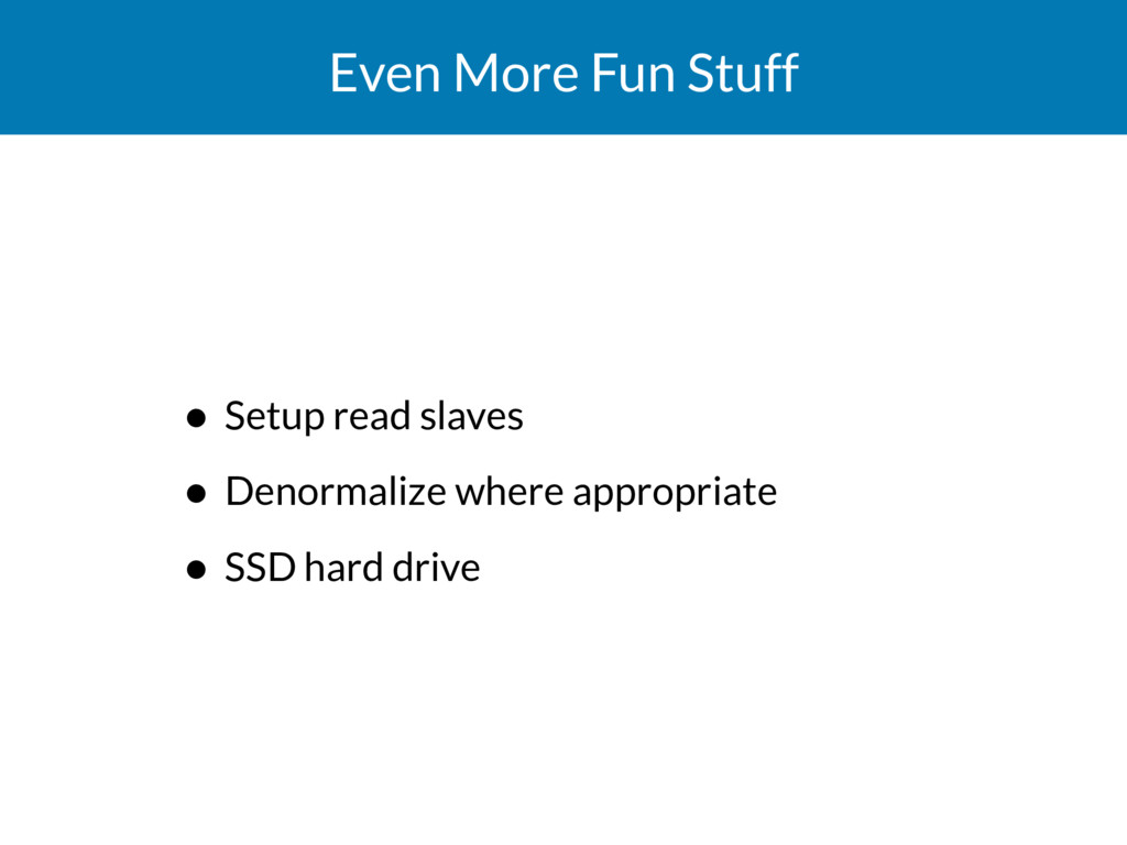 Even More Fun Stuff • Setup read slaves • Denor...
