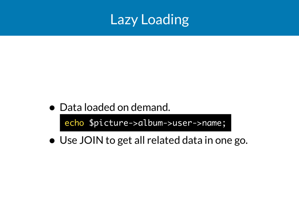 Lazy Loading • Data loaded on demand.